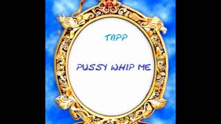 Tapp - Pussy whip me.