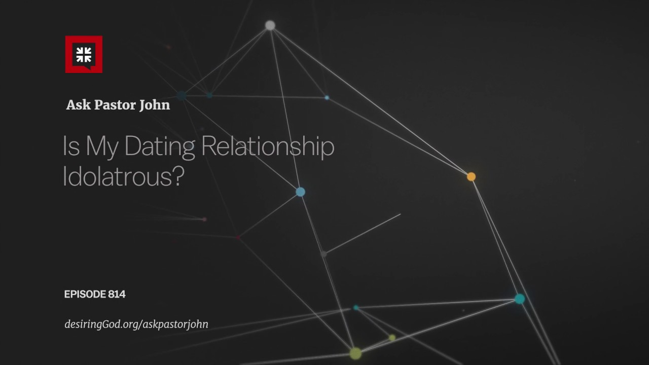 Is My Dating Relationship Idolatrous? // Ask Pastor John