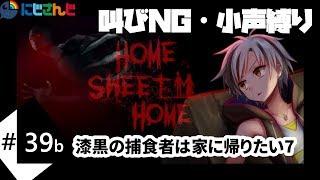 #39b 漆黒の捕食者は家に帰りたい7(叫びNG・小声縛り)【Home Sweet Home実況プレイ】