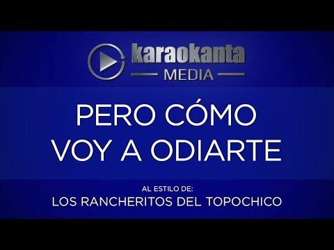 Karaokanta - Los Rancheritos del Topo chico - Pero cómo voy a odiarte