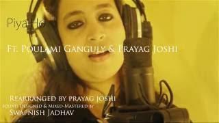 Piya Ho | Ft. POULAMI GANGULY & PRAYAG JOSHI (COVER)