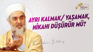 Ayrı Kalmak / Yaşamak, Nikahı Düşürür mü? - Nureddin Yıldız - fetvameclisi.com
