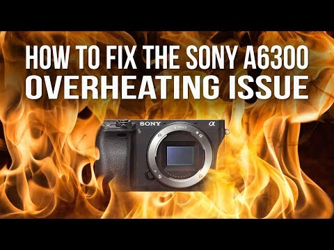 How to fix the Sony A6300 overheating issue - DIY Photography