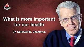 What is more important for our health - Dr. Caldwell B. Esselstyn