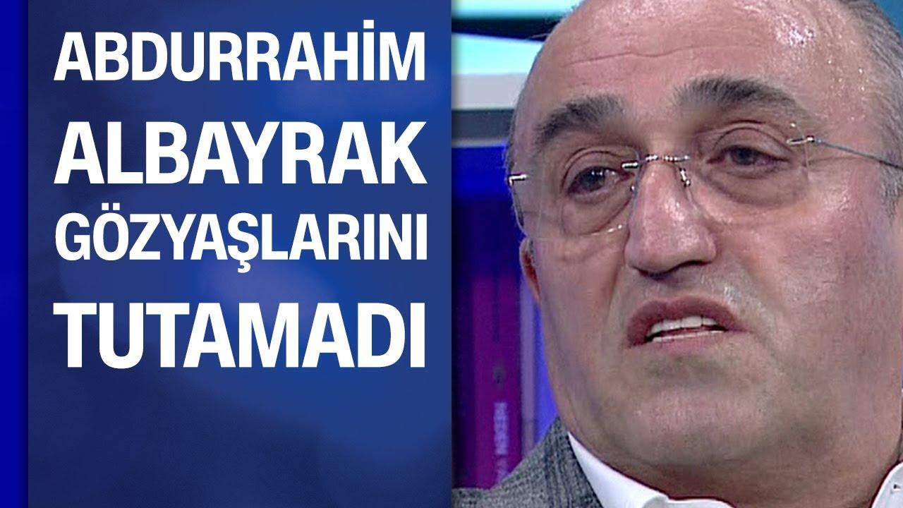 Abdurrahim Albayrak gözyaşlarını tutamadı: Allah kimseyi oralara düşürmesin