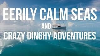 Eerily Calm Seas & Crazy Dinghy Adventures