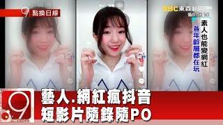 藝人.網紅瘋抖音 短影片隨錄隨PO《9點換日線》2018.07.16