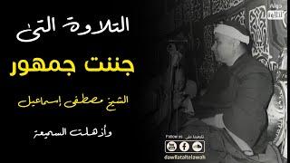 التلاوة التي جننت جمهور الشيخ مصطفى إسماعيل وأذهلت السميعة !!
