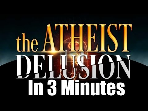 The Atheist Delusion – In 3 Minutes