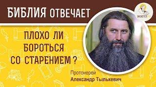 Плохо ли бороться со старением?  Библия отвечает. Протоиерей Александр Тылькевич