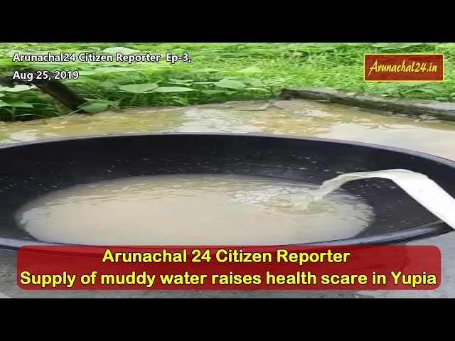 Arunachal24 Citizen Reporter EP-3: Supply of muddy water raises health scare in Yupia