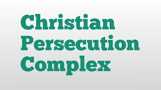 Christian Persecution Complex meaning and pronunciation