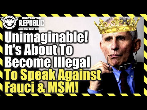 Unimaginable! It's About To Be Illegal To Speak Against Fauci, CNN, MSNBC or NYT…No Joke!