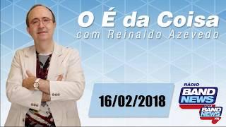 O É da Coisa, com Reinaldo Azevedo - 16/02/2018