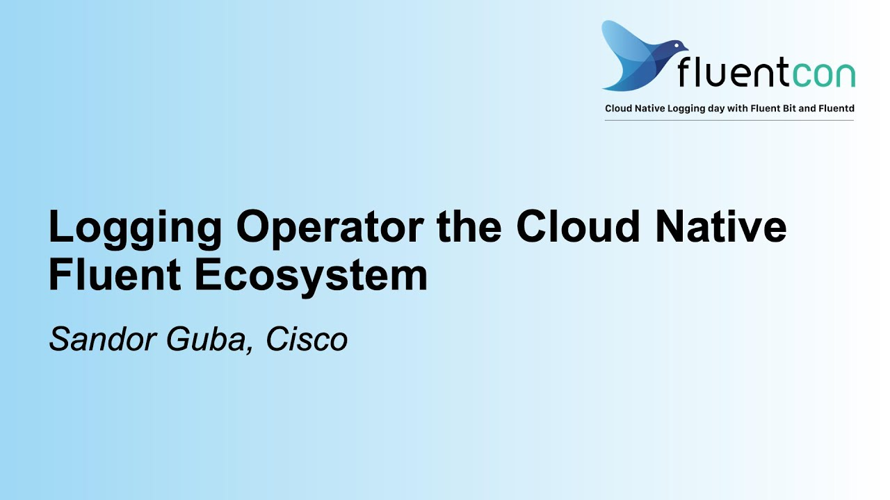 Logging Operator the Cloud Native Fluent Ecosystem - Sandor Guba, Cisco