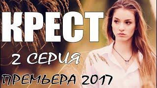 Фильм покорил зрителей КРЕСТ (2-Серия) Мелодрама - Русские сериалы 2017 премьеры / мелодрамы HD 2017