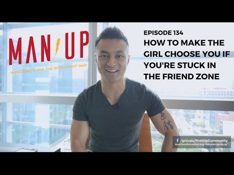 How To Make The Girl Choose You If You're Stuck In The Friend Zone - The Man Up Show, Ep. 134