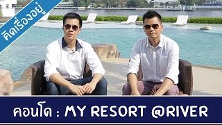 คิด.เรื่อง.อยู่ Ep.188 - รีวิวคอนโด My Resort @River