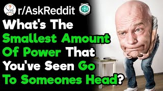 What's The Smallest Amount Of Power You've Seen Go To Someones Head? (r/AskReddit)