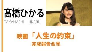 髙橋ひかるが初出演する映画「人生の約束」の完成報告会見が 2015年10月...