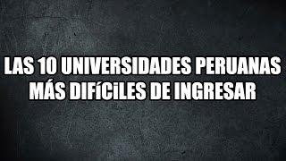 TOP 10: Las 10 Universidades del Perú más difíciles de ingresar
