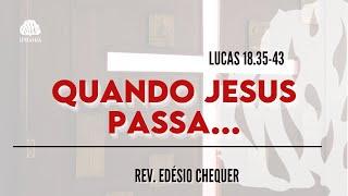 Quando Jesus passa... - Lucas 18.35-43 - Rev. Edésio Chequer