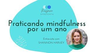 Praticando Mindfulness por 1 ano - Entrevista com Shannon Harvey