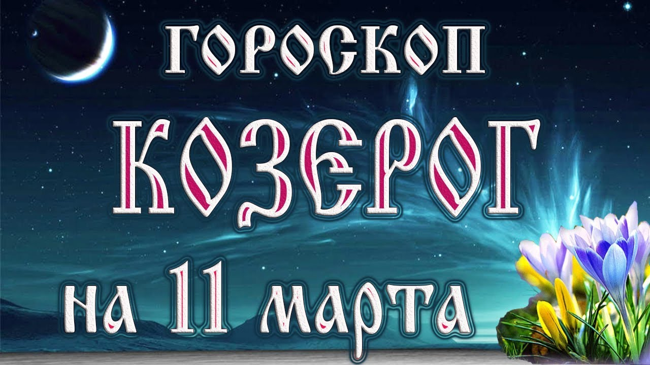 Гороскоп на 11 марта 2018 года Козерог. Новолуние через 6 дней