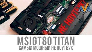самый мощный ноутбук - MSI GT80 TITAN SLI обзор AVA.ua