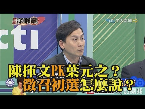 《新聞深喉嚨》精彩片段 陳揮文PK葉元之?徵召初選怎麼說?