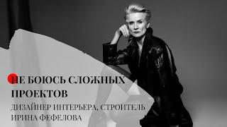 НЕ БОЮСЬ СЛОЖНЫХ ПРОЕКТОВ, дизайнер интерьеров, строитель, Ирина Фефелова