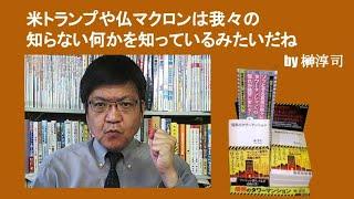 米トランプや仏マクロンは我々の知らない何かを知っているみたいだね by榊淳司