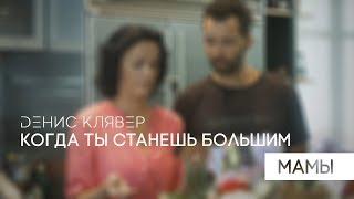 Dенис Клявер — Когда ты станешь большим. Мамы. (Премьера клипа, 2018)