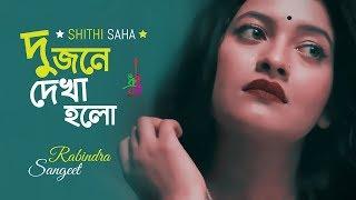 Dujone Dekha Holo | দুজনে  দেখা হলো | Shithi Saha | Robindro Songeet