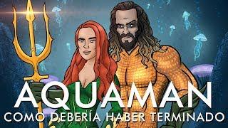 Como Aquaman Debería Haber Terminado