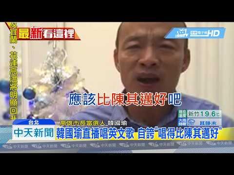 20181210中天新聞 韓國瑜直播唱英文歌 自誇「唱得比陳其邁好」