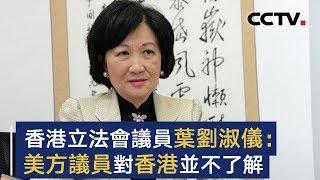 专访香港立法会议员叶刘淑仪 叶刘淑仪:美方议员对香港并不了解 | CCTV中文国际