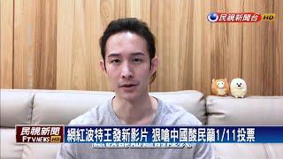 網紅波特王發新影片 狠嗆中國酸民籲1月11日投票-民視新聞
