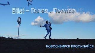 Ellai  – Голая, Пьяная   Новосибирск просыпайся  ( Колотовкин )