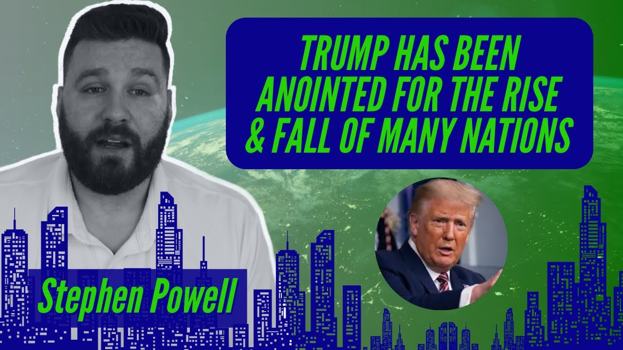TRUMP HAS BEEN ANOINTED FOR THE RISE & FALL OF MANY NATIONS | Stephen Powell