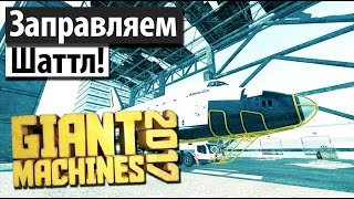 Giant Machines 2017 | Заправляем космический шаттл! #3