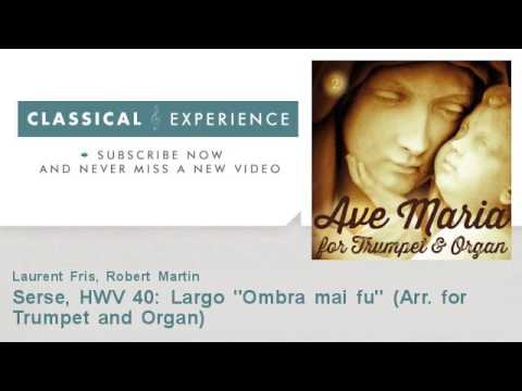 "George Frideric Handel : Serse, HWV 40: Largo ""Ombra mai fu"" - Arr. for Trumpet and Organ"
