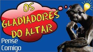 002 - Os Gladiadores do Altar - Pense Comigo