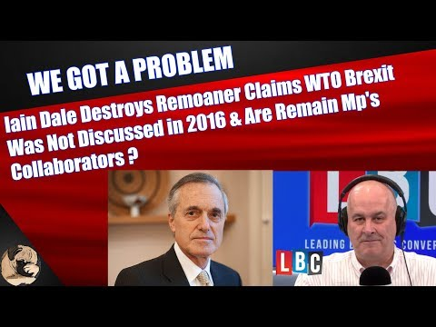 Iain Dale Destroys Remoaner Claims WTO Brexit Was Not Discussed in 2016 & Are Mp's Collaborators?
