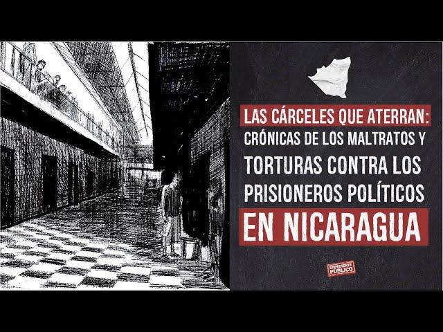 Cárceles que aterran: crónicas de maltratos y torturas contra prisioneros políticos en Nicaragua.