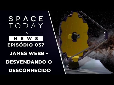 James Webb - Desvendando o Desconhecido - Space Today TV News Ep.037