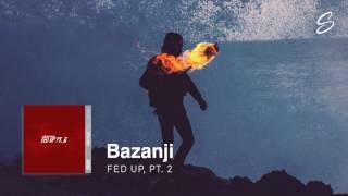 Bazanji - Fed Up, Pt. 2