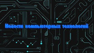 Новости компьютерных технологий №36