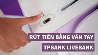 Rút tiền bằng vân tay từ LiveBank của TPBank