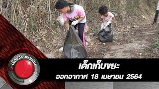 น้ำใจไทยเพื่อไทย เด็กเก็บขยะ l ออกอากาศ 18 เมษายน 2564